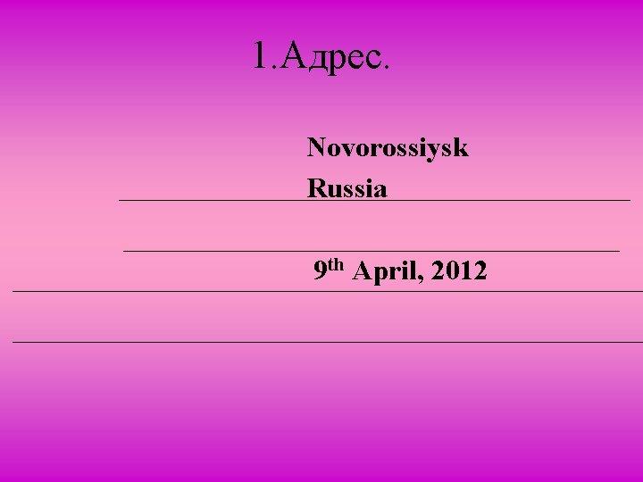 1. Адрес. Novorossiysk Russia 9 th April, 2012