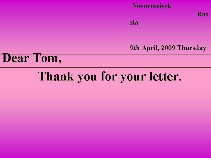 Novorossiysk Rus sia 9 th April, 2009 Thursday Dear Tom, Thank you for your