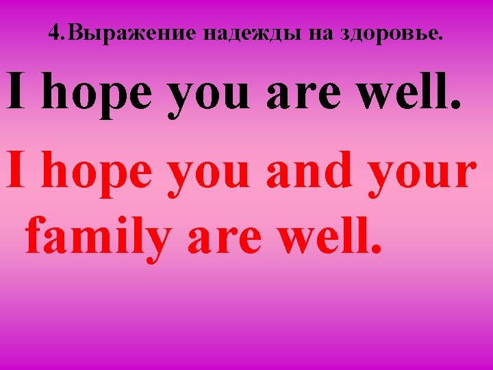 4. Вырaжение надежды на здоровье. I hope you are well. I hope you and