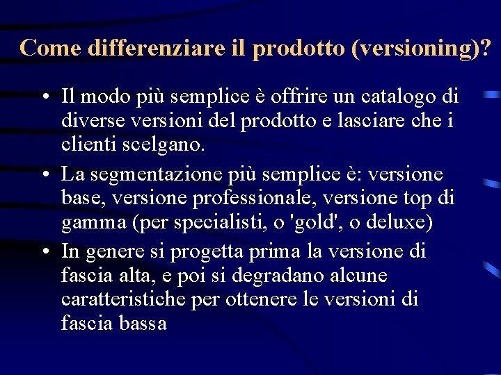 Come differenziare il prodotto (versioning)? • Il modo più semplice è offrire un catalogo