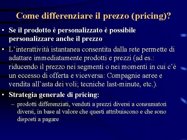 Come differenziare il prezzo (pricing)? • Se il prodotto è personalizzato è possibile personalizzare