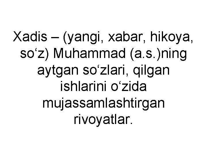 Xadis – (yangi, xabar, hikoya, so'z) Muhammad (a. s. )ning aytgan so'zlari, qilgan ishlarini