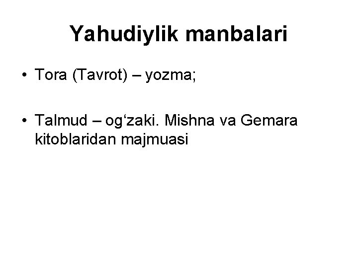 Yahudiylik manbalari • Tora (Tavrot) – yozma; • Talmud – og'zaki. Mishna va Gemara