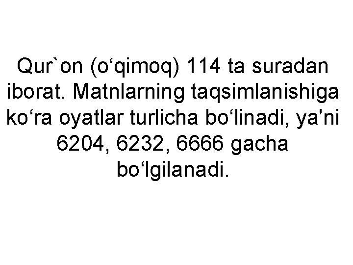 Qur`on (o'qimoq) 114 ta suradan iborat. Matnlarning taqsimlanishiga ko'ra oyatlar turlicha bo'linadi, ya'ni 6204,