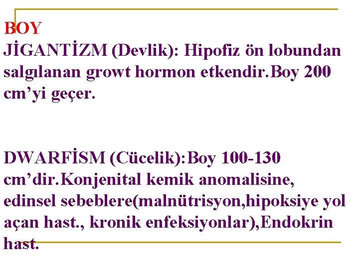 BOY JİGANTİZM (Devlik): Hipofiz ön lobundan salgılanan growt hormon etkendir. Boy 200 cm'yi geçer.