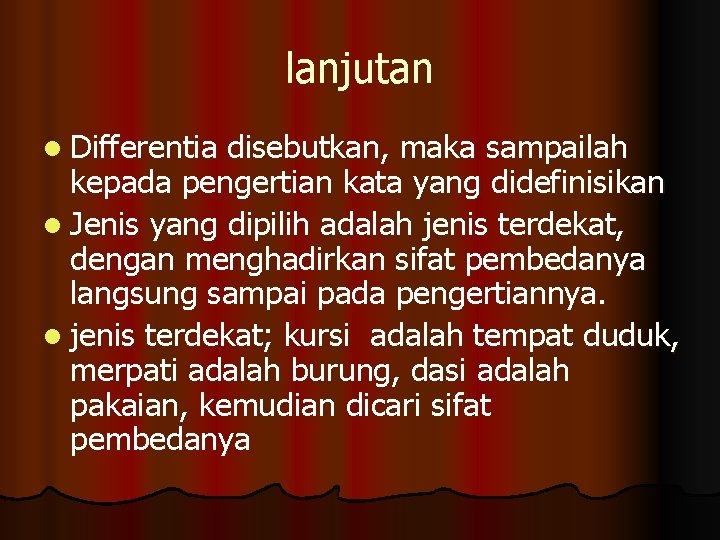 lanjutan l Differentia disebutkan, maka sampailah kepada pengertian kata yang didefinisikan l Jenis yang