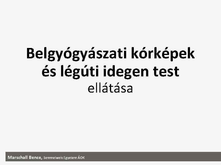 Belgyógyászati kórképek és légúti idegen test ellátása Marschall Bence, Semmelweis Egyetem ÁOK