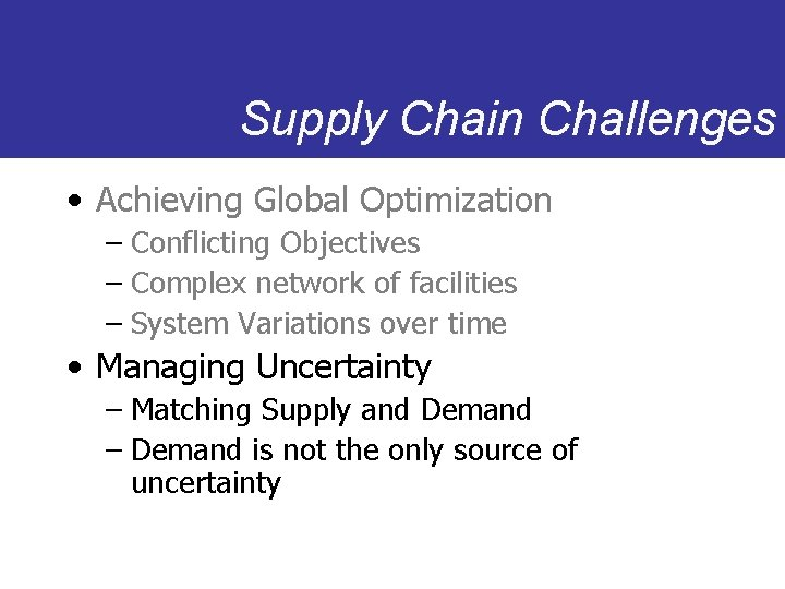 Supply Chain Challenges • Achieving Global Optimization – Conflicting Objectives – Complex network of