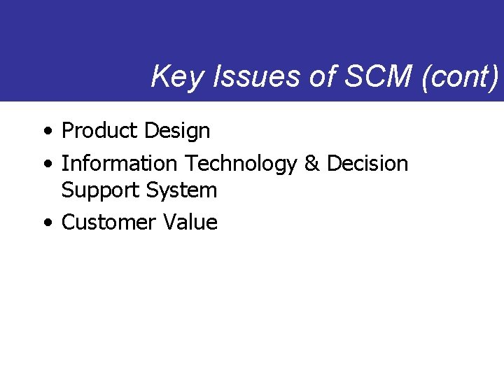 Key Issues of SCM (cont) • Product Design • Information Technology & Decision Support