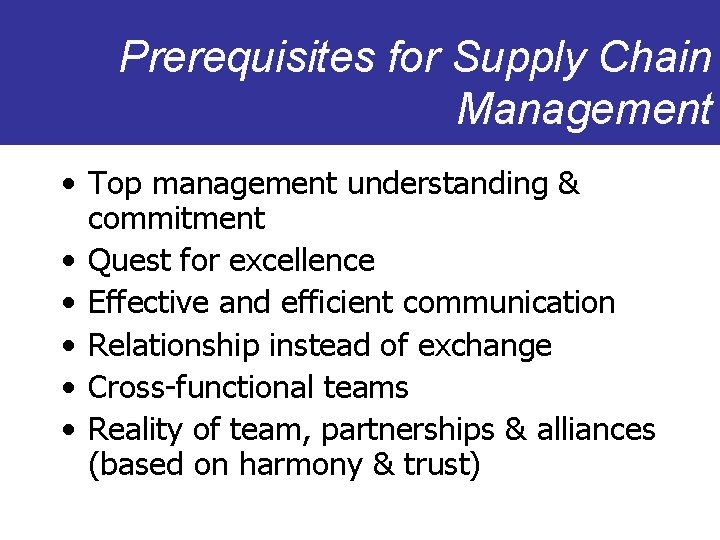 Prerequisites for Supply Chain Management • Top management understanding & commitment • Quest for