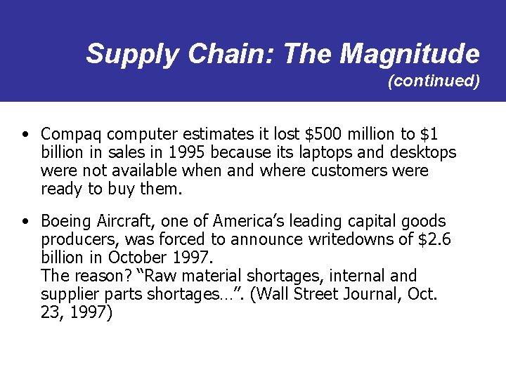 Supply Chain: The Magnitude (continued) • Compaq computer estimates it lost $500 million to