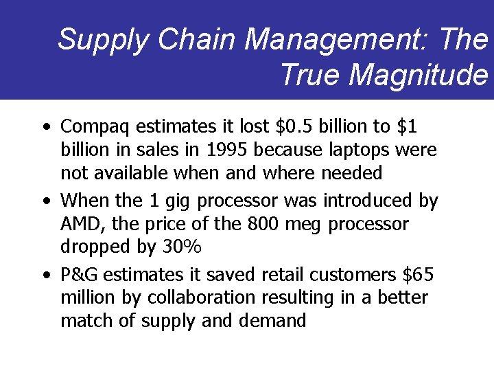 Supply Chain Management: The True Magnitude • Compaq estimates it lost $0. 5 billion