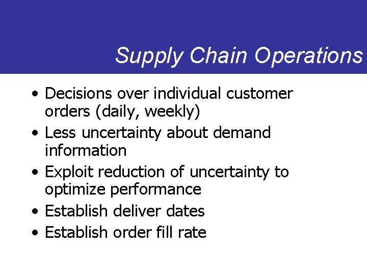 Supply Chain Operations • Decisions over individual customer orders (daily, weekly) • Less uncertainty