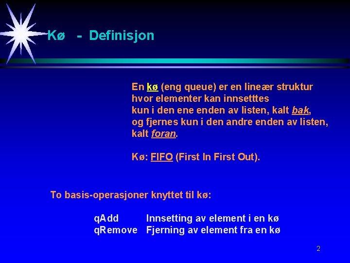Kø - Definisjon En kø (eng queue) er en lineær struktur hvor elementer kan