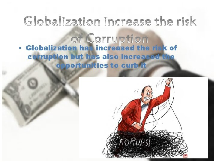 • Globalization has increased the risk of corruption but has also increased the
