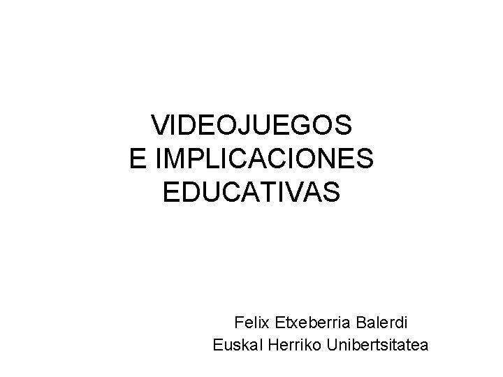 VIDEOJUEGOS E IMPLICACIONES EDUCATIVAS Felix Etxeberria Balerdi Euskal Herriko Unibertsitatea