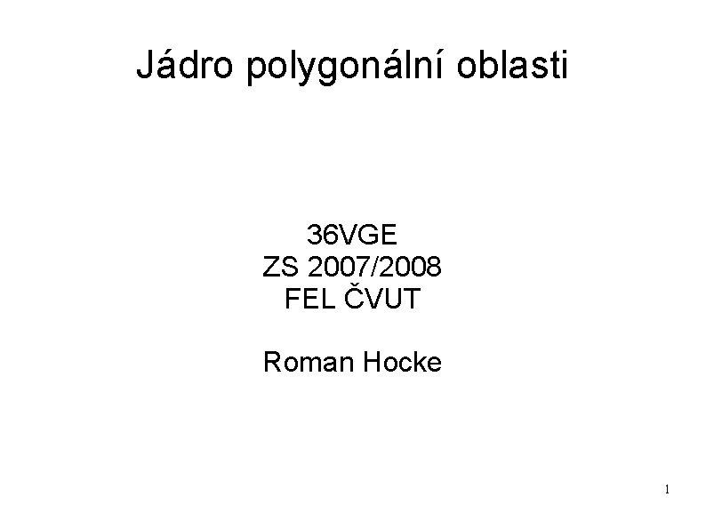 Jádro polygonální oblasti 36 VGE ZS 2007/2008 FEL ČVUT Roman Hocke 1