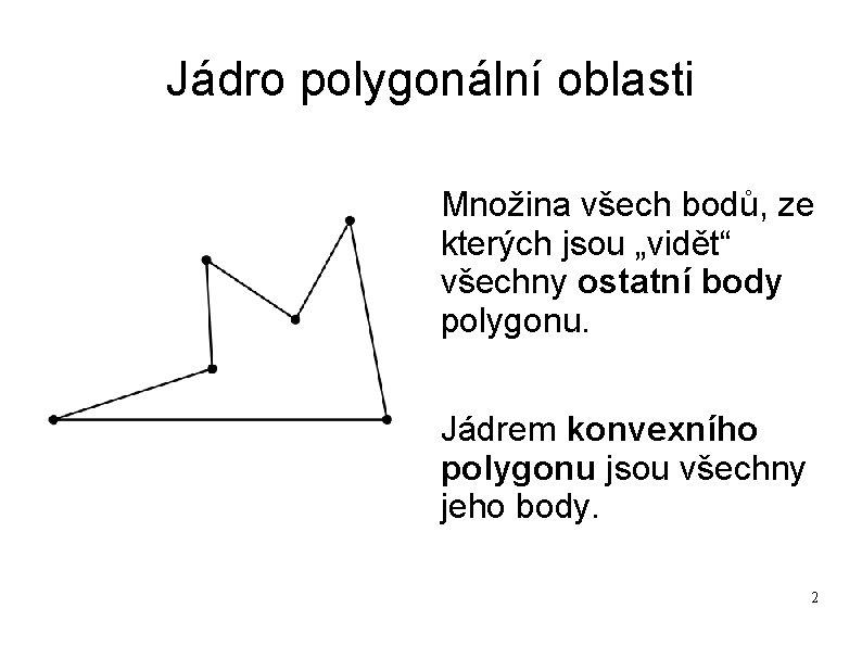 """Jádro polygonální oblasti Množina všech bodů, ze kterých jsou """"vidět"""" všechny ostatní body polygonu."""