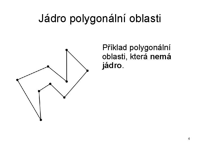 Jádro polygonální oblasti Příklad polygonální oblasti, která nemá jádro. 4