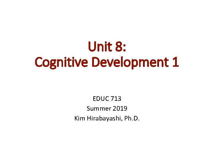 Unit 8: Cognitive Development 1 EDUC 713 Summer 2019 Kim Hirabayashi, Ph. D.