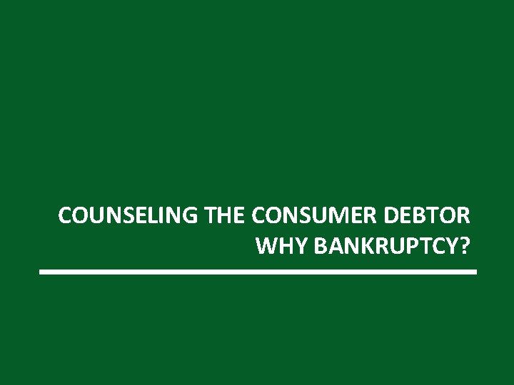 COUNSELING THE CONSUMER DEBTOR WHY BANKRUPTCY?