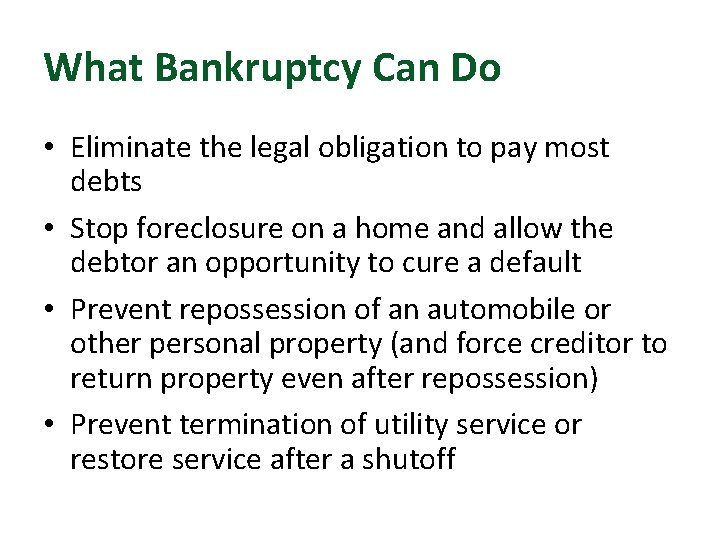 What Bankruptcy Can Do • Eliminate the legal obligation to pay most debts •