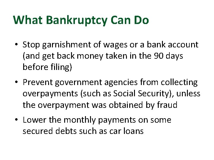 What Bankruptcy Can Do • Stop garnishment of wages or a bank account (and
