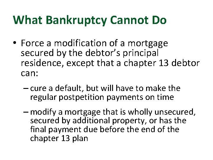 What Bankruptcy Cannot Do • Force a modification of a mortgage secured by the