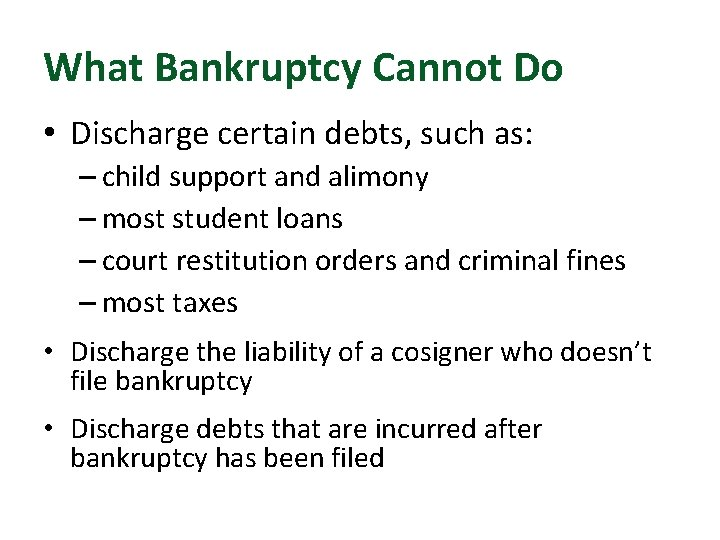 What Bankruptcy Cannot Do • Discharge certain debts, such as: – child support and