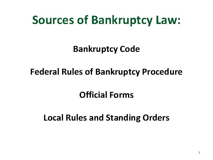 Sources of Bankruptcy Law: Bankruptcy Code Federal Rules of Bankruptcy Procedure Official Forms Local