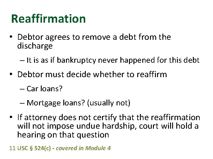 Reaffirmation • Debtor agrees to remove a debt from the discharge – It is