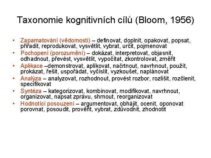 Taxonomie kognitivních cílů (Bloom, 1956) • Zapamatování (vědomosti) – definovat, doplnit, opakovat, popsat, přiřadit,