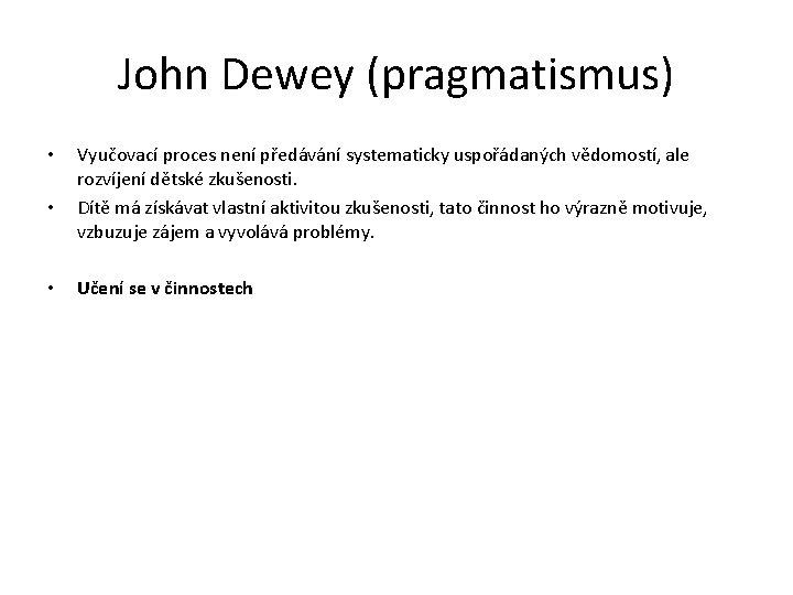 John Dewey (pragmatismus) • • • Vyučovací proces není předávání systematicky uspořádaných vědomostí, ale