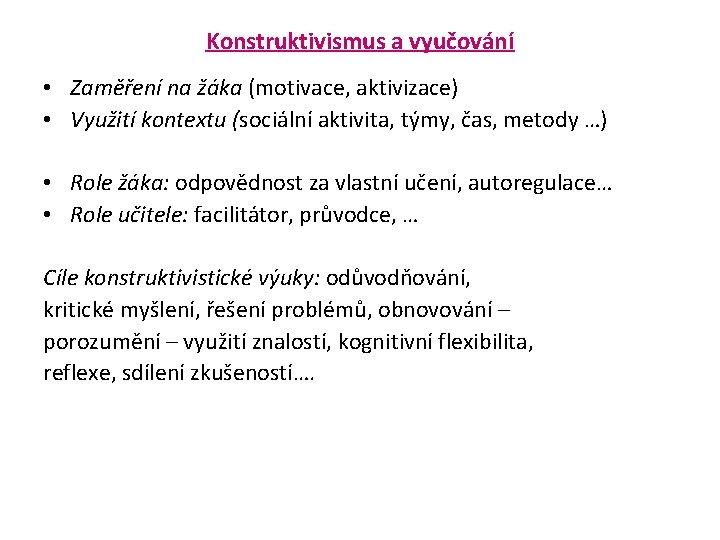 Konstruktivismus a vyučování • Zaměření na žáka (motivace, aktivizace) • Využití kontextu (sociální aktivita,