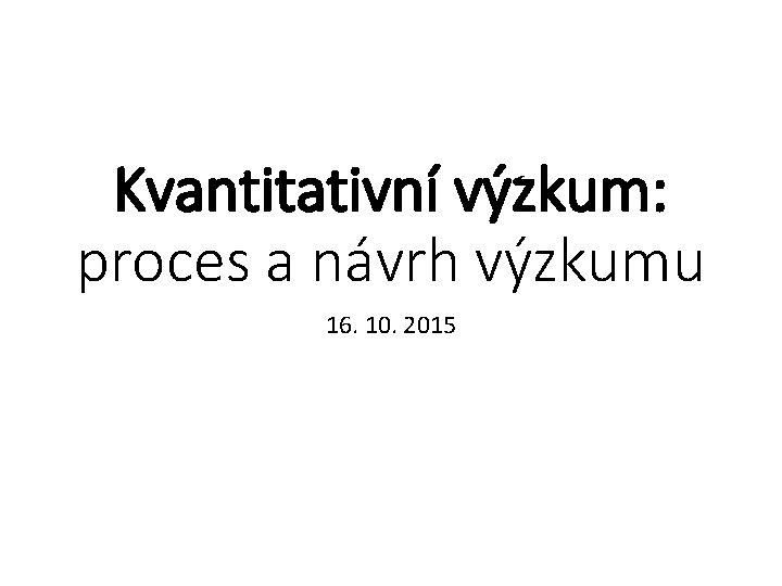 Kvantitativní výzkum: proces a návrh výzkumu 16. 10. 2015