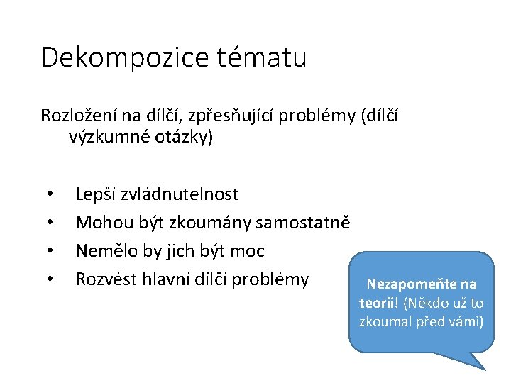 Dekompozice tématu Rozložení na dílčí, zpřesňující problémy (dílčí výzkumné otázky) • • Lepší zvládnutelnost