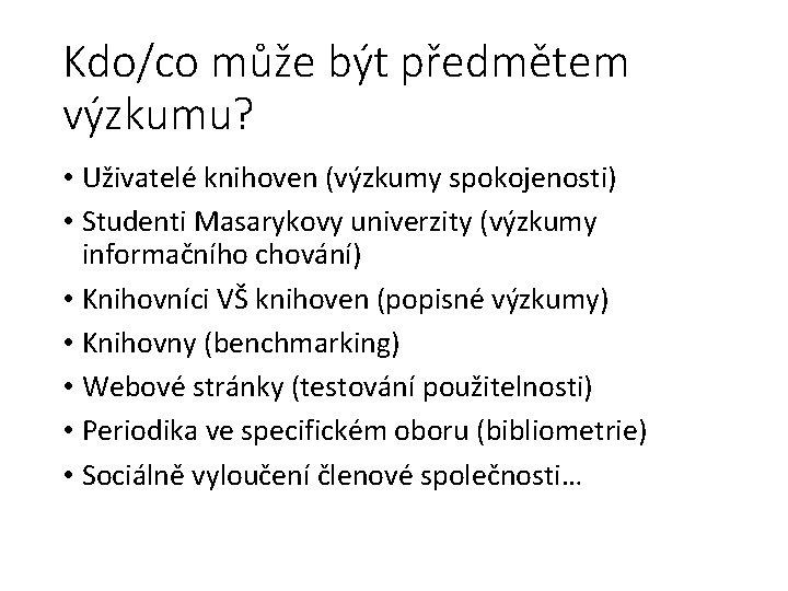 Kdo/co může být předmětem výzkumu? • Uživatelé knihoven (výzkumy spokojenosti) • Studenti Masarykovy univerzity