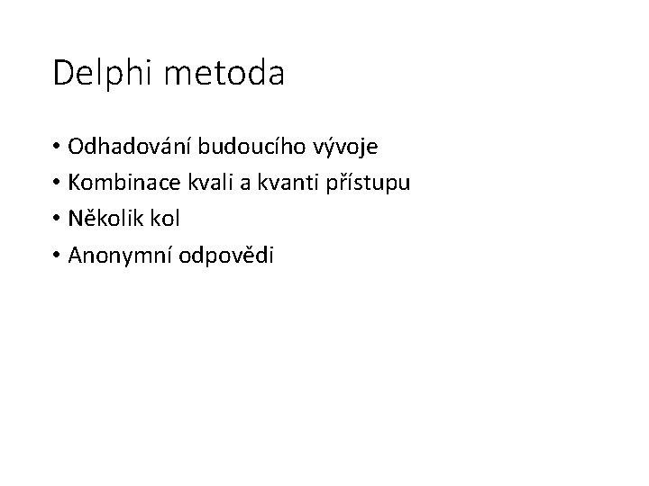 Delphi metoda • Odhadování budoucího vývoje • Kombinace kvali a kvanti přístupu • Několik
