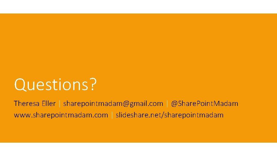 Questions? Theresa Eller | sharepointmadam@gmail. com | @Share. Point. Madam www. sharepointmadam. com |