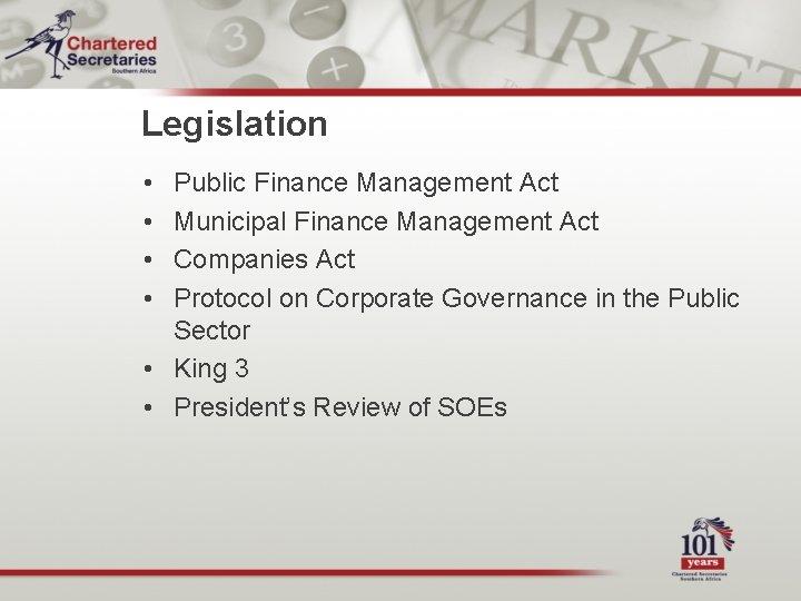 Legislation • • Public Finance Management Act Municipal Finance Management Act Companies Act Protocol