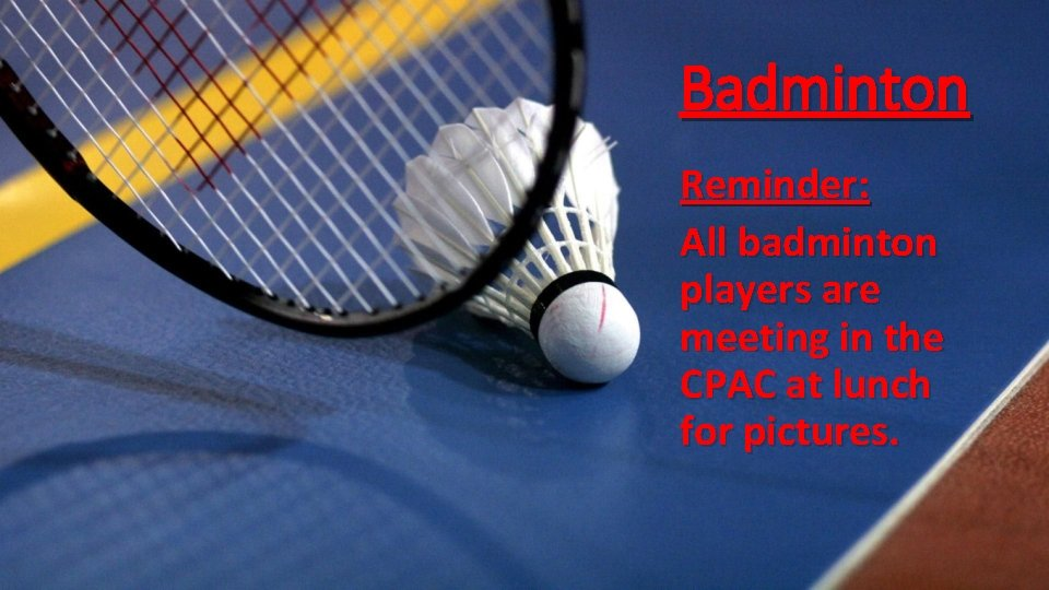 Badminton Reminder: All badminton players are meeting in the CPAC at lunch for pictures.