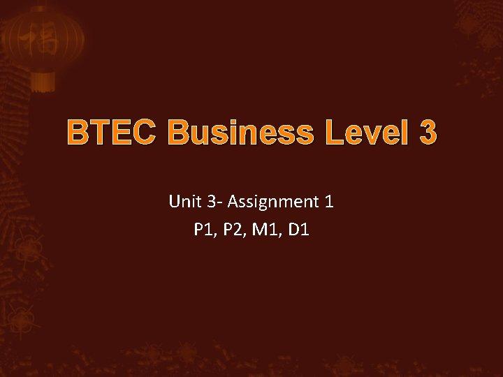 BTEC Business Level 3 Unit 3 - Assignment 1 P 1, P 2, M