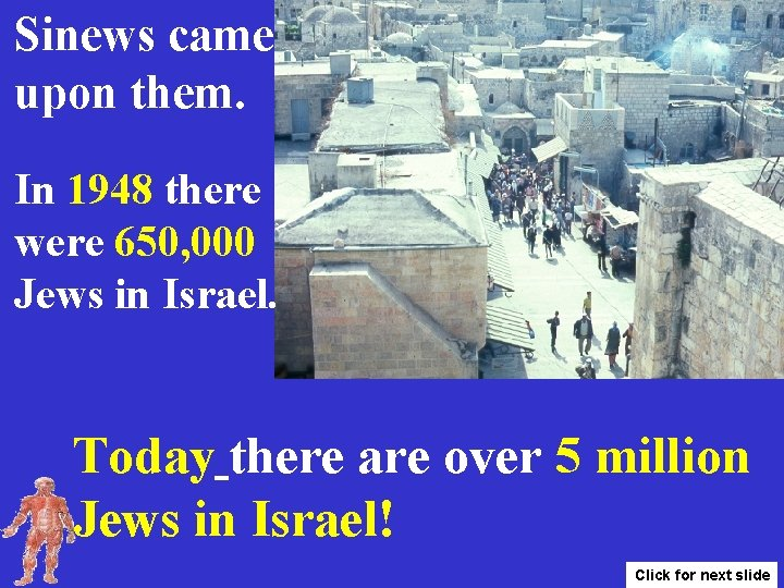 Sinews came upon them. In 1948 there were 650, 000 Jews in Israel. Today