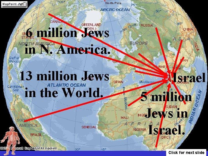 6 million Jews in N. America. 13 million Jews in the World. Israel 5