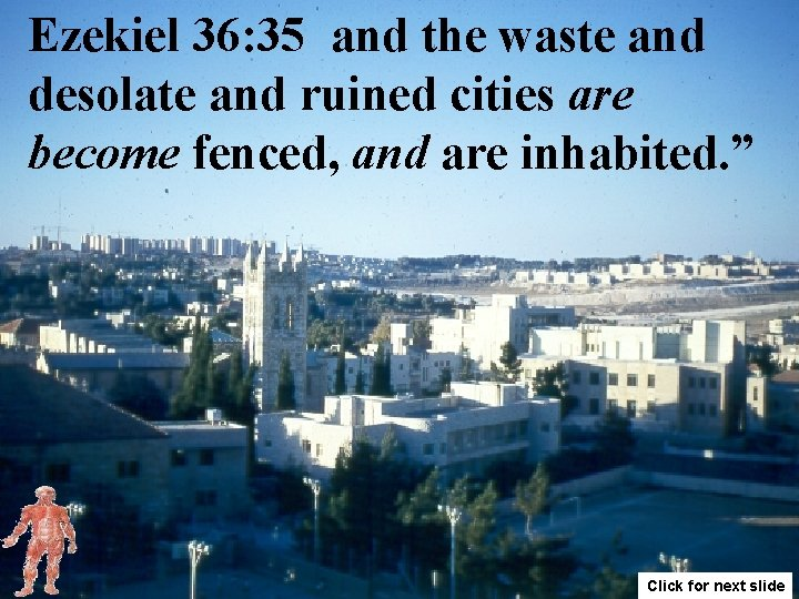 Ezekiel 36: 35 and the waste and desolate and ruined cities are become fenced,