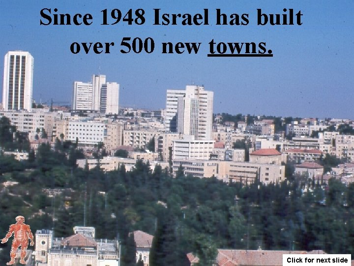 Since 1948 Israel has built over 500 new towns. Click for next slide
