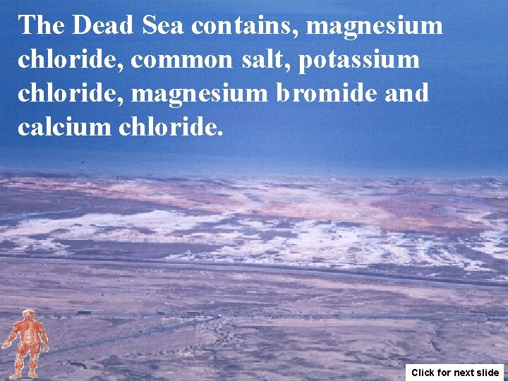 The Dead Sea contains, magnesium chloride, common salt, potassium chloride, magnesium bromide and calcium