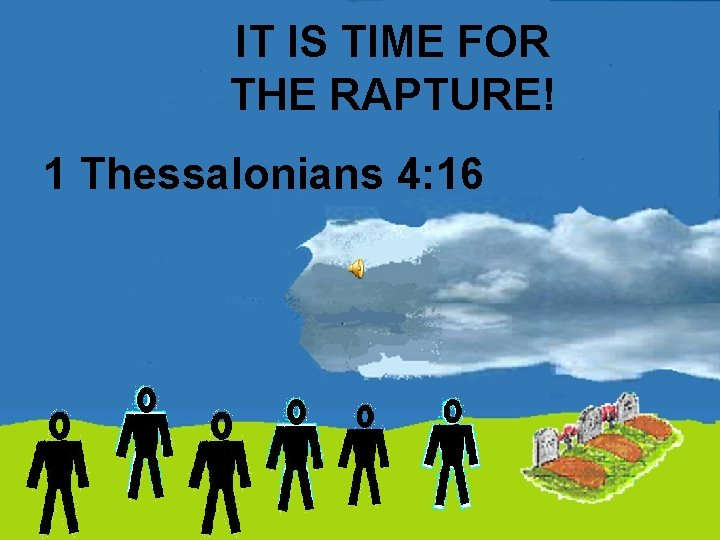 IT IS TIME FOR THE RAPTURE! 1 Thessalonians 4: 16