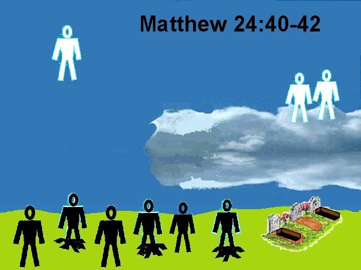 Matthew 24: 40 -42