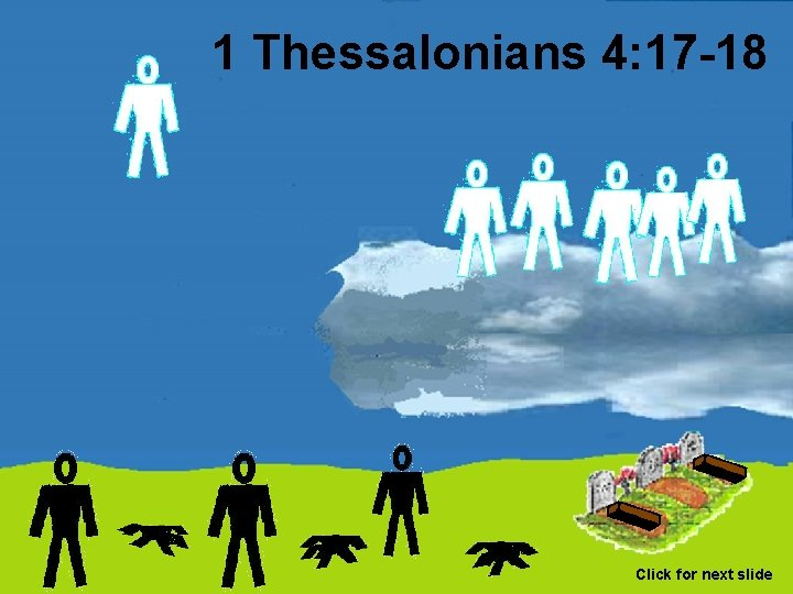 1 Thessalonians 4: 17 -18 Click for next slide